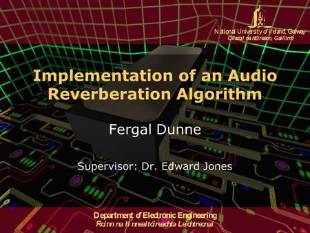 Implementation of an Audio Reverberation Algorithm Fergal Dunne Supervisor: Dr. Edward Jones.
