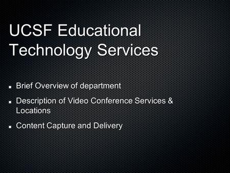 UCSF Educational Technology Services Brief Overview of department Description of Video Conference Services & Locations Content Capture and Delivery.