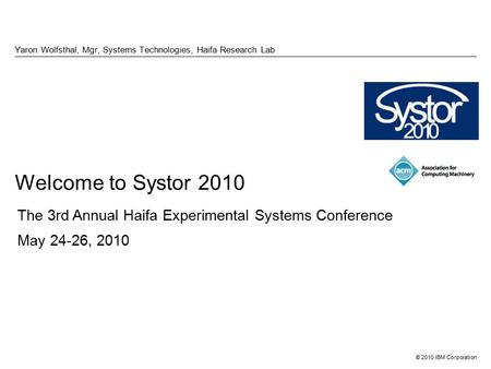 © 2010 IBM Corporation Welcome to Systor 2010 Yaron Wolfsthal, Mgr, Systems Technologies, Haifa Research Lab The 3rd Annual Haifa Experimental Systems.