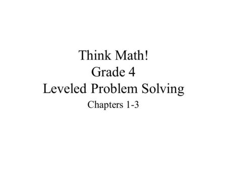 Think Math! Grade 4 Leveled Problem Solving Chapters 1-3.