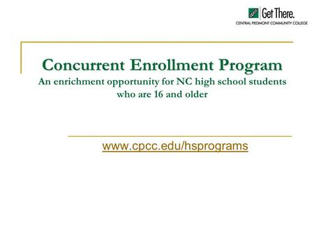 Concurrent Enrollment Program Concurrent Enrollment Program An enrichment opportunity for NC high school students who are 16 and older www.cpcc.edu/hsprograms.