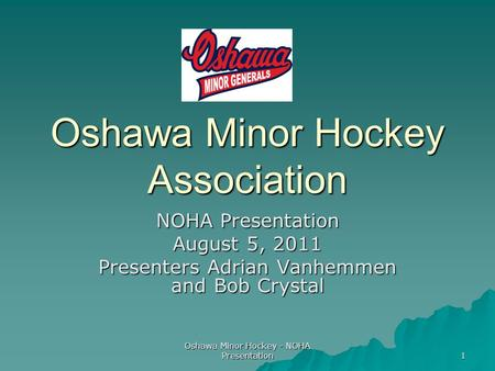 Oshawa Minor Hockey - NOHA Presentation 1 Oshawa Minor Hockey Association NOHA Presentation August 5, 2011 Presenters Adrian Vanhemmen and Bob Crystal.