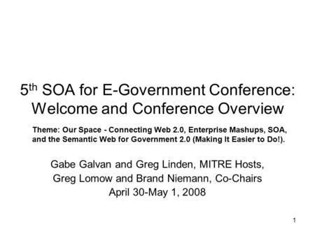 1 5 th SOA for E-Government Conference: Welcome and Conference Overview Gabe Galvan and Greg Linden, MITRE Hosts, Greg Lomow and Brand Niemann, Co-Chairs.