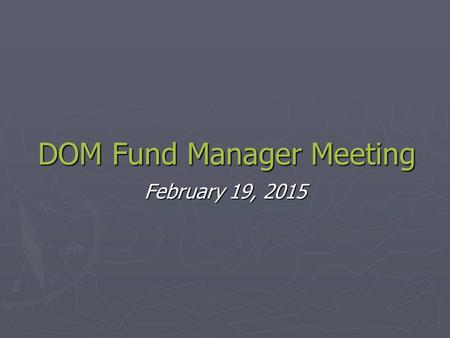 DOM Fund Manager Meeting February 19, 2015. EFM Visit ► Fund Closeout Workgroup.