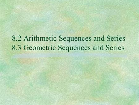 8.2 Arithmetic Sequences and Series 8.3 Geometric Sequences and Series
