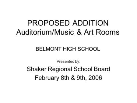 PROPOSED ADDITION Auditorium/Music & Art Rooms BELMONT HIGH SCHOOL Presented by: Shaker Regional School Board February 8th & 9th, 2006.