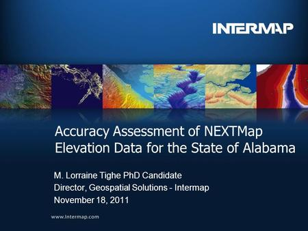 Accuracy Assessment of NEXTMap Elevation Data for the State of Alabama M. Lorraine Tighe PhD Candidate Director, Geospatial Solutions - Intermap November.