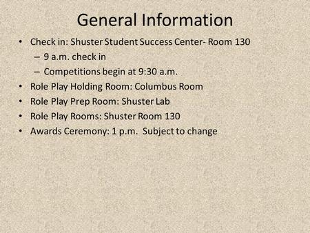 General Information Check in: Shuster Student Success Center- Room 130 – 9 a.m. check in – Competitions begin at 9:30 a.m. Role Play Holding Room: Columbus.