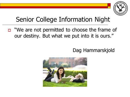 "Senior College Information Night  ""We are not permitted to choose the frame of our destiny. But what we put into it is ours."" Dag Hammarskjold."