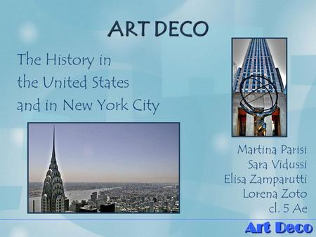 ART DECO The History in the United States and in New York City Martina Parisi Sara Vidussi Elisa Zamparutti Lorena Zoto cl. 5 Ae.