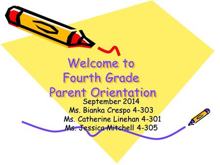 Welcome to Fourth Grade Parent Orientation September 2014 Ms. Bianka Crespo 4-303 Ms. Catherine Linehan 4-301 Ms. Catherine Linehan 4-301 Ms. Jessica Mitchell.