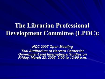 The Librarian Professional Development Committee (LPDC): NCC 2007 Open Meeting Tsai Auditorium of Harvard Center for Government and International Studies.