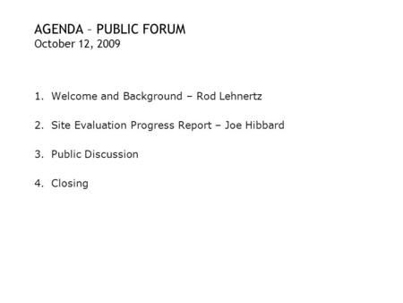AGENDA – PUBLIC FORUM October 12, 2009 1.Welcome and Background – Rod Lehnertz 2.Site Evaluation Progress Report – Joe Hibbard 3.Public Discussion 4.Closing.