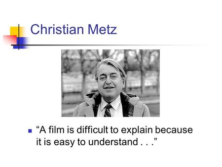 "Christian Metz ""A film is difficult to explain because it is easy to understand . . ."""