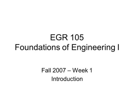 EGR 105 Foundations of Engineering I Fall 2007 – Week 1 Introduction.