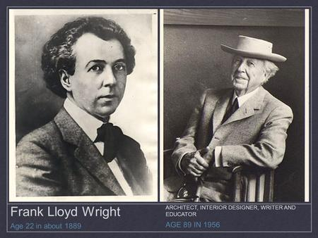 Frank Lloyd Wright Age 22 in about 1889 AGE 89 IN 1956 ARCHITECT, INTERIOR DESIGNER, WRITER AND EDUCATOR.