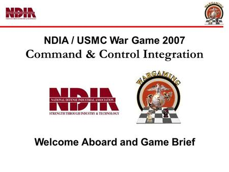 NDIA / USMC War Game 2007 Command & Control Integration Welcome Aboard and Game Brief.