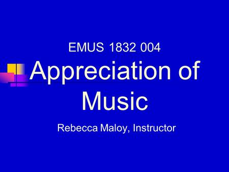 EMUS 1832 004 Appreciation of Music Rebecca Maloy, Instructor.