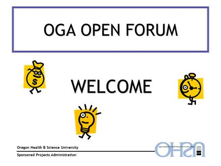 OGA OPEN FORUM Oregon Health & Science University Sponsored Projects Administration WELCOME.