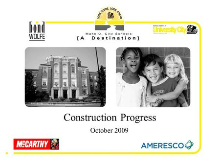 October 2009 Construction Progress. University City School District Bond Wolfe Architects – architect McCarthy Construction – construction manager Barbara.