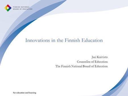 Innovations in the Finnish Education Jari Koivisto Counsellor of Education The Finnish National Board of Education.