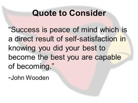 "Quote to Consider ""Success is peace of mind which is a direct result of self-satisfaction in knowing you did your best to become the best you are capable."