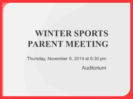 WINTER SPORTS PARENT MEETING Thursday, November 6, 2014 at 6:30 pm Auditorium.