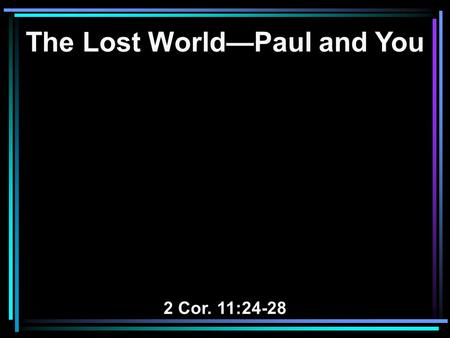 The Lost World—Paul and You 2 Cor. 11:24-28. 24 From the Jews five times I received forty stripes minus one. 25 Three times I was beaten with rods; once.