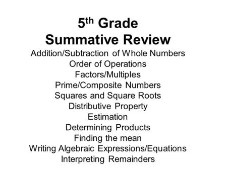 5 th Grade Summative Review Addition/Subtraction of Whole Numbers Order of Operations Factors/Multiples Prime/Composite Numbers Squares and Square Roots.