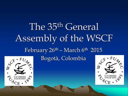 The 35 th General Assembly of the WSCF February 26 th – March 6 th 2015 Bogotà, Colombia.