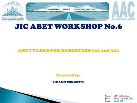 Venue: JIC Auditorium Date: Monday Sep 19,2011 Time: 10:00 AM JIC ABET WORKSHOP No.6 ABET TASKS FOR SEMESTERS 321 and 322 Presented by: JIC ABET COMMITTEE.