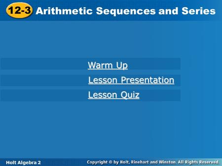 Holt Algebra 2 12-3 Arithmetic Sequences and Series 12-3 Arithmetic Sequences and Series Holt Algebra 2 Warm Up Warm Up Lesson Presentation Lesson Presentation.