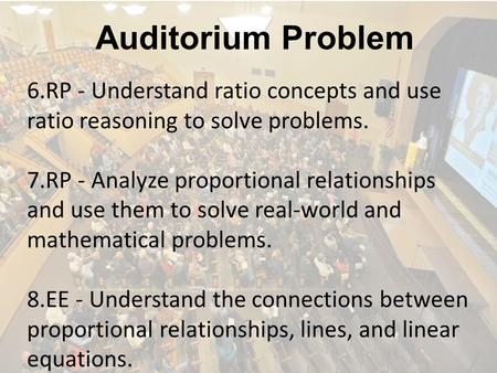 Auditorium Problem 6.RP - Understand ratio concepts and use ratio reasoning to solve problems. 7.RP - Analyze proportional relationships and use them.