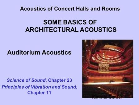 Acoustics of Concert Halls and Rooms SOME BASICS OF ARCHITECTURAL ACOUSTICS Auditorium Acoustics Science of Sound, Chapter 23 Principles of Vibration and.