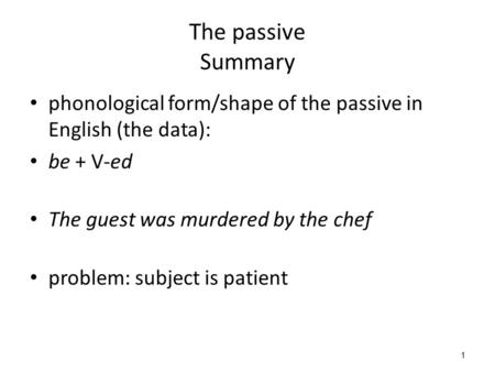 1 The passive Summary phonological form/shape of the passive in English (the data): be + V-ed The guest was murdered by the chef problem: subject is patient.