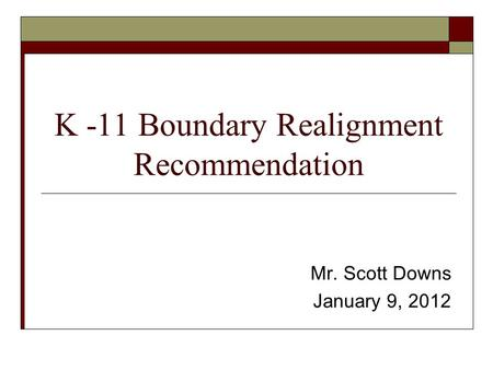 K -11 Boundary Realignment Recommendation Mr. Scott Downs January 9, 2012.