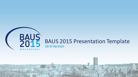 BAUS 2015 Presentation Template 16:9 Version. Content slide example 1 st level bullets (Calibri 20 points) 2 nd level bullets (Calibri 18 points) 3 rd.