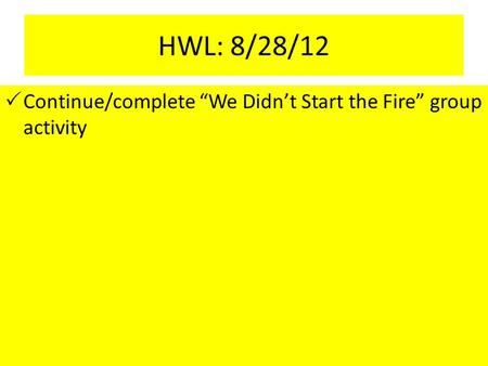 "HWL: 8/28/12  Continue/complete ""We Didn't Start the Fire"" group activity."