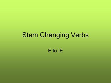 Stem Changing Verbs E to IE. Stem Changing Verbs E to IE Some regular verbs require a change in the stem of the verb when we conjugate it in certain forms.