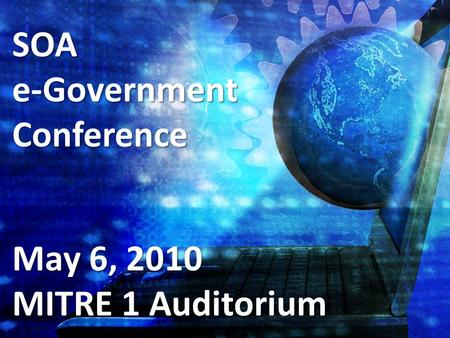 SOAe-GovernmentConference May 6, 2010 MITRE 1 Auditorium.