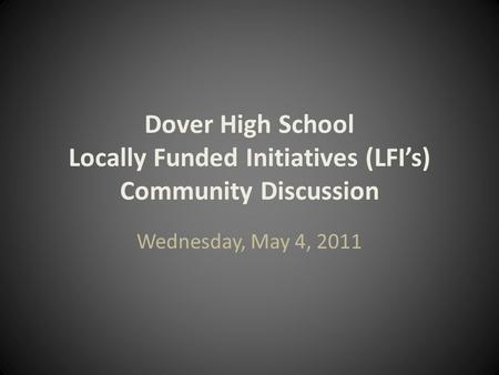 Dover High School Locally Funded Initiatives (LFI's) Community Discussion Wednesday, May 4, 2011.