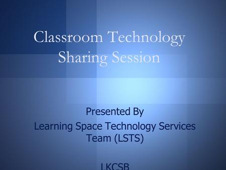Classroom Technology Sharing Session Presented By Learning Space Technology Services Team (LSTS) LKCSB.