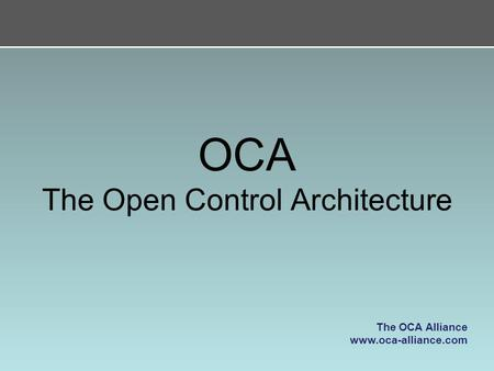 OCA The Open Control Architecture The OCA Alliance www.oca-alliance.com.