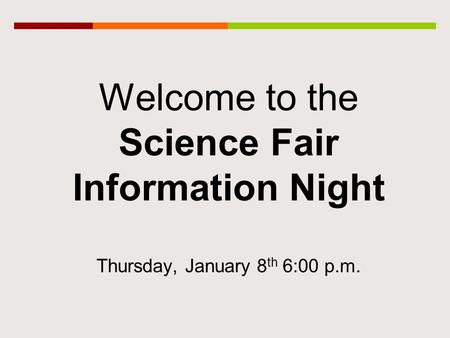 Welcome to the Science Fair Information Night Thursday, January 8 th 6:00 p.m.
