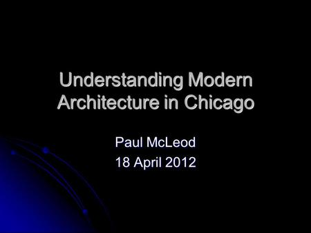 Understanding Modern Architecture in Chicago Paul McLeod 18 April 2012.