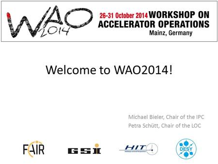 Welcome to WAO2014! Michael Bieler, Chair of the IPC Petra Schütt, Chair of the LOC.