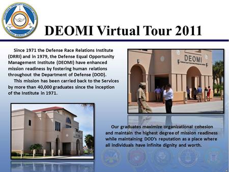 DEOMI Virtual Tour 2011 Since 1971 the Defense Race Relations Institute (DRRI) and in 1979, the Defense Equal Opportunity Management Institute (DEOMI)