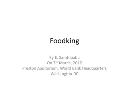 Foodking By E. Sarathbabu On 7 th March, 2012 Preston Auditorium, World Bank Headquarters Washington DC.