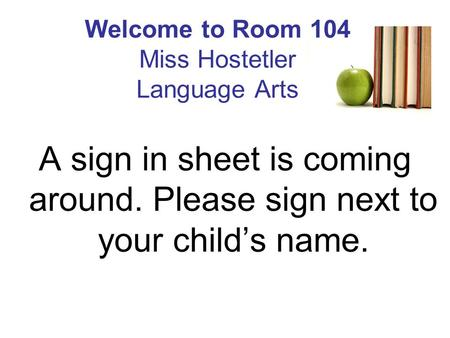 Welcome to Room 104 Miss Hostetler Language Arts A sign in sheet is coming around. Please sign next to your child's name.
