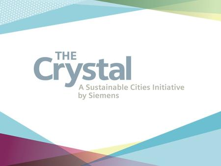 The Crystal The Crystal is a Sustainable Cities Initiative by Siemens exploring how we can create a better future for our cities.
